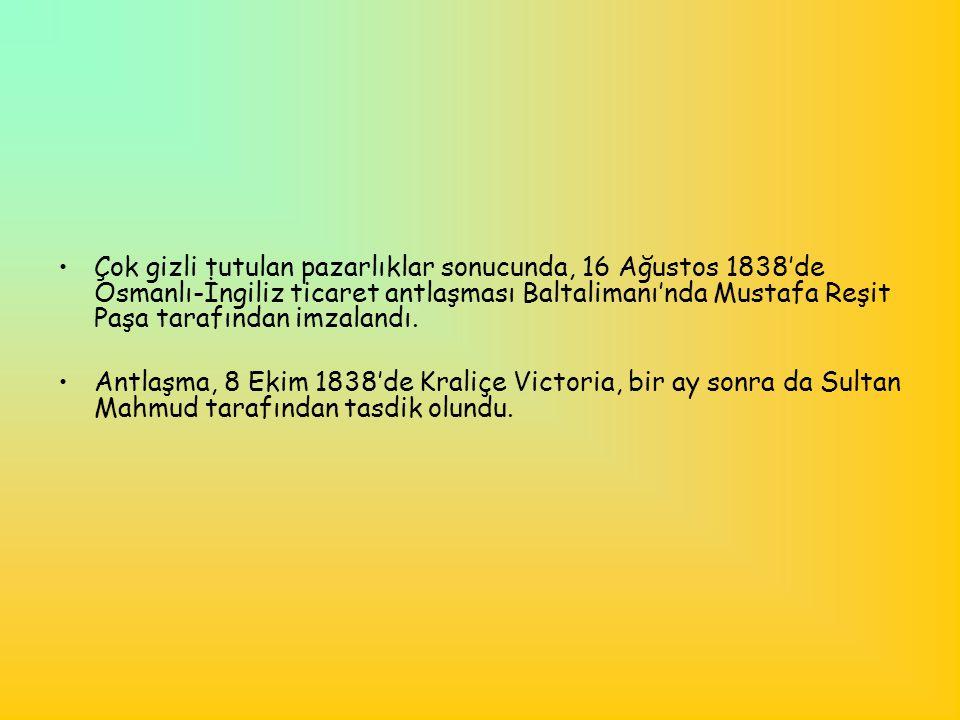 •Çok gizli tutulan pazarlıklar sonucunda, 16 Ağustos 1838'de Osmanlı-İngiliz ticaret antlaşması Baltalimanı'nda Mustafa Reşit Paşa tarafından imzaland