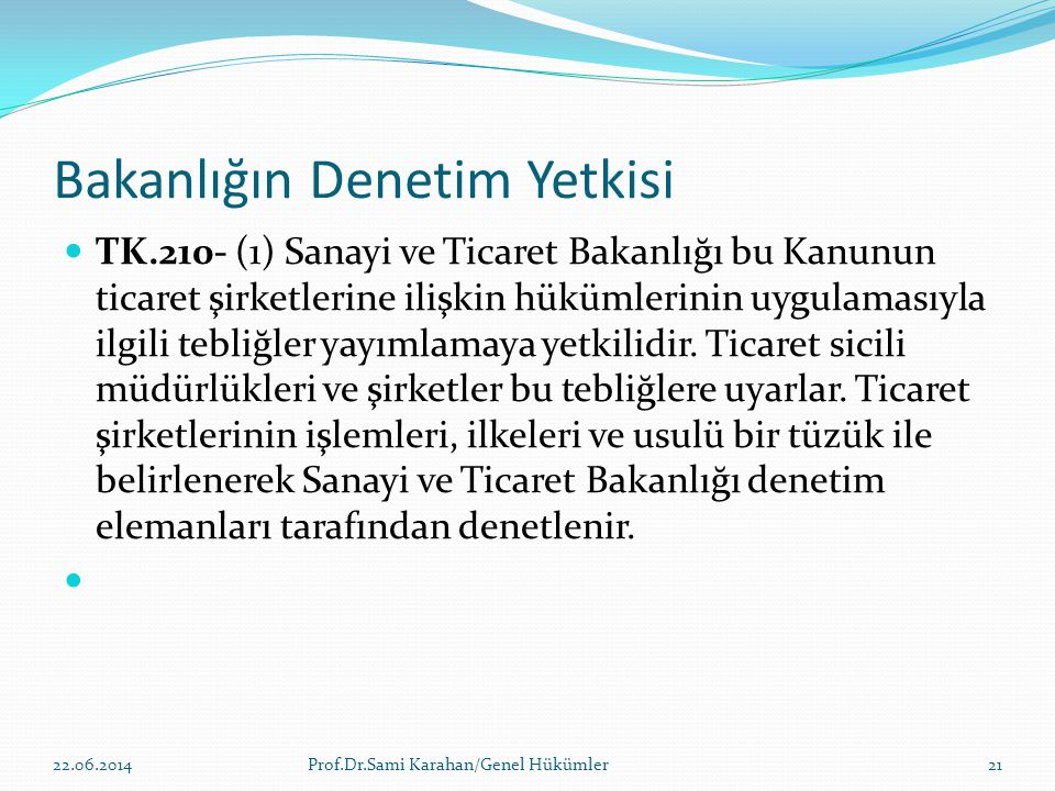 Bakanlığın Denetim Yetkisi  TK.210- (1) Sanayi ve Ticaret Bakanlığı bu Kanunun ticaret şirketlerine ilişkin hükümlerinin uygulamasıyla ilgili tebliğl