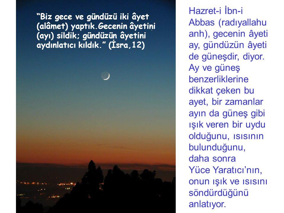 Biz gece ve gündüzü iki âyet (alâmet) yaptık.Gecenin âyetini (ayı) sildik; gündüzün âyetini aydınlatıcı kıldık. (İsra,12) Hazret-i İbn-i Abbas (radıyallahu anh), gecenin âyeti ay, gündüzün âyeti de güneşdir, diyor.