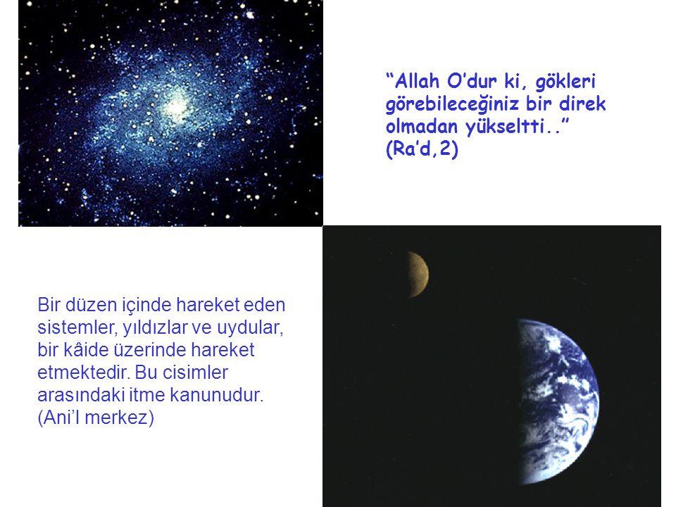 Allah O'dur ki, gökleri görebileceğiniz bir direk olmadan yükseltti.. (Ra'd,2) Bir düzen içinde hareket eden sistemler, yıldızlar ve uydular, bir kâide üzerinde hareket etmektedir.