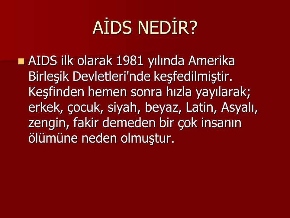AİDS NEDİR?  AIDS ilk olarak 1981 yılında Amerika Birleşik Devletleri'nde keşfedilmiştir. Keşfinden hemen sonra hızla yayılarak; erkek, çocuk, siyah,