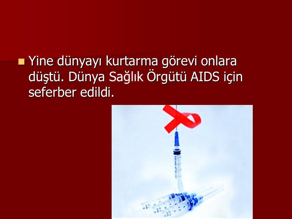  Yine dünyayı kurtarma görevi onlara düştü. Dünya Örgütü AIDS için seferber edildi.  Yine dünyayı kurtarma görevi onlara düştü. Dünya Sağlık Örgütü