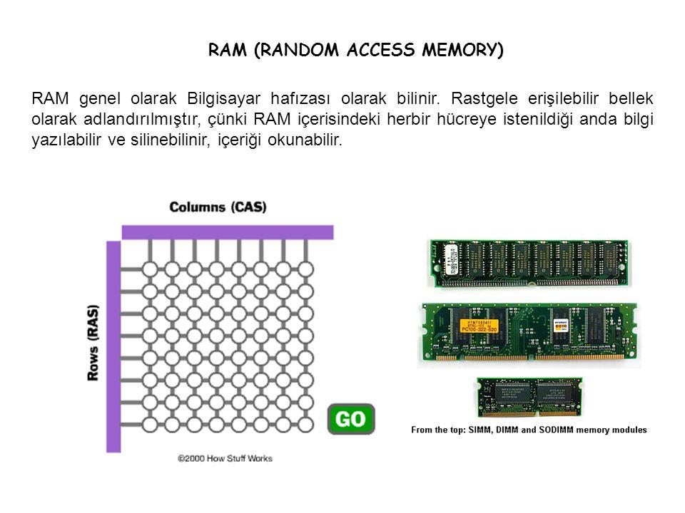 RAM (RANDOM ACCESS MEMORY) RAM genel olarak Bilgisayar hafızası olarak bilinir. Rastgele erişilebilir bellek olarak adlandırılmıştır, çünki RAM içeris