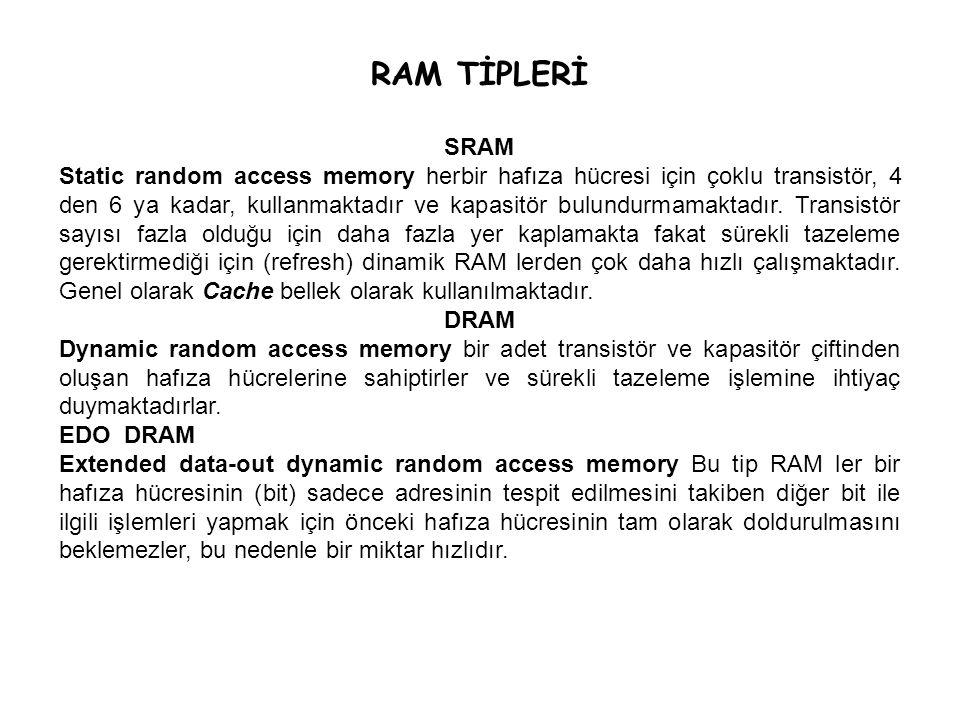 RAM TİPLERİ SRAM Static random access memory herbir hafıza hücresi için çoklu transistör, 4 den 6 ya kadar, kullanmaktadır ve kapasitör bulundurmamakt