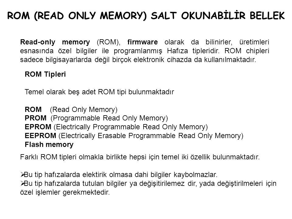 ROM (READ ONLY MEMORY) SALT OKUNABİLİR BELLEK Read-only memory (ROM), firmware olarak da bilinirler, üretimleri esnasında özel bilgiler ile programlan