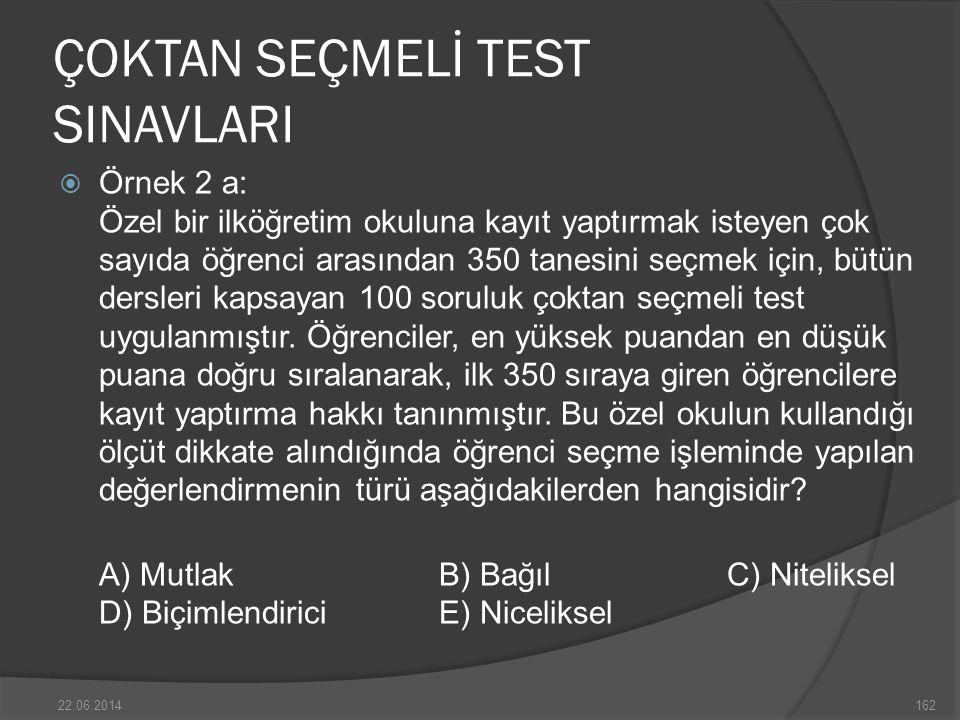 ÇOKTAN SEÇMELİ TEST SINAVLARI  Örnek 2 a: Özel bir ilköğretim okuluna kayıt yaptırmak isteyen çok sayıda öğrenci arasından 350 tanesini seçmek için, bütün dersleri kapsayan 100 soruluk çoktan seçmeli test uygulanmıştır.