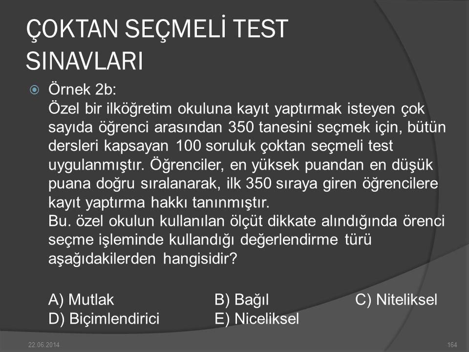ÇOKTAN SEÇMELİ TEST SINAVLARI  Örnek 2b: Özel bir ilköğretim okuluna kayıt yaptırmak isteyen çok sayıda öğrenci arasından 350 tanesini seçmek için, bütün dersleri kapsayan 100 soruluk çoktan seçmeli test uygulanmıştır.