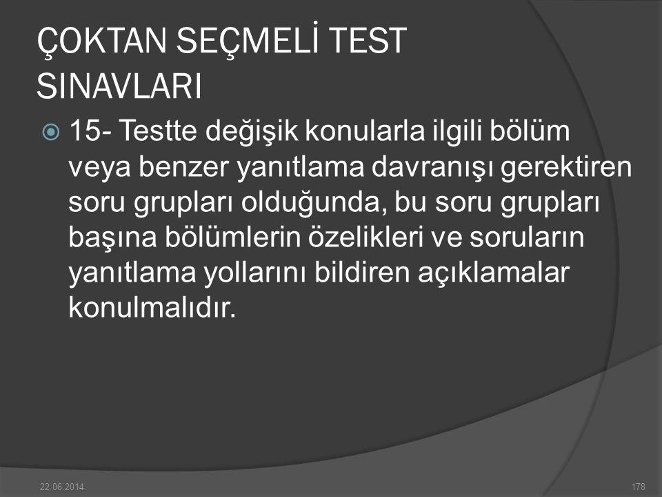 ÇOKTAN SEÇMELİ TEST SINAVLARI  15- Testte değişik konularla ilgili bölüm veya benzer yanıtlama davranışı gerektiren soru grupları olduğunda, bu soru grupları başına bölümlerin özelikleri ve soruların yanıtlama yollarını bildiren açıklamalar konulmalıdır.