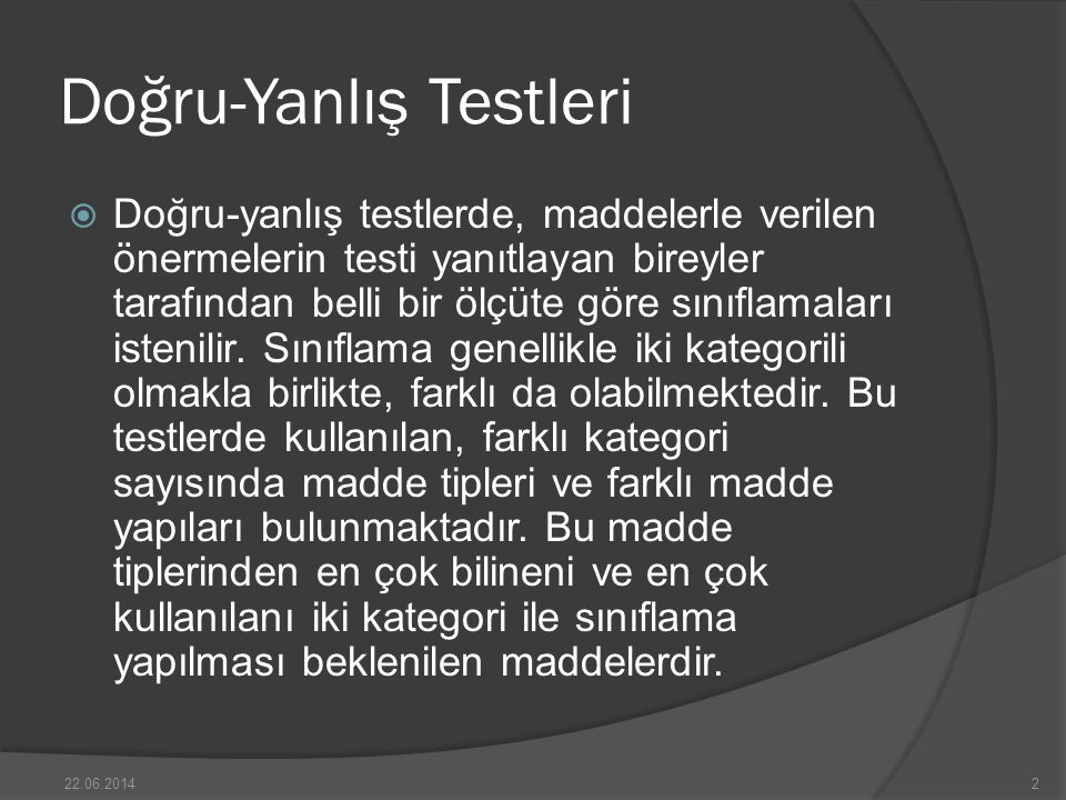 Doğru-Yanlış Testleri  Doğru-yanlış testlerde, maddelerle verilen önermelerin testi yanıtlayan bireyler tarafından belli bir ölçüte göre sınıflamaları istenilir.