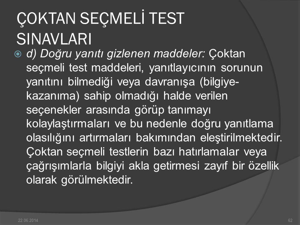 ÇOKTAN SEÇMELİ TEST SINAVLARI  d) Doğru yanıtı gizlenen maddeler: Çoktan seçmeli test maddeleri, yanıtlayıcının sorunun yanıtını bilmediği veya davranışa (bilgiye- kazanıma) sahip olmadığı halde verilen seçenekler arasında görüp tanımayı kolaylaştırmaları ve bu nedenle doğru yanıtlama olasılığını artırmaları bakımından eleştirilmektedir.