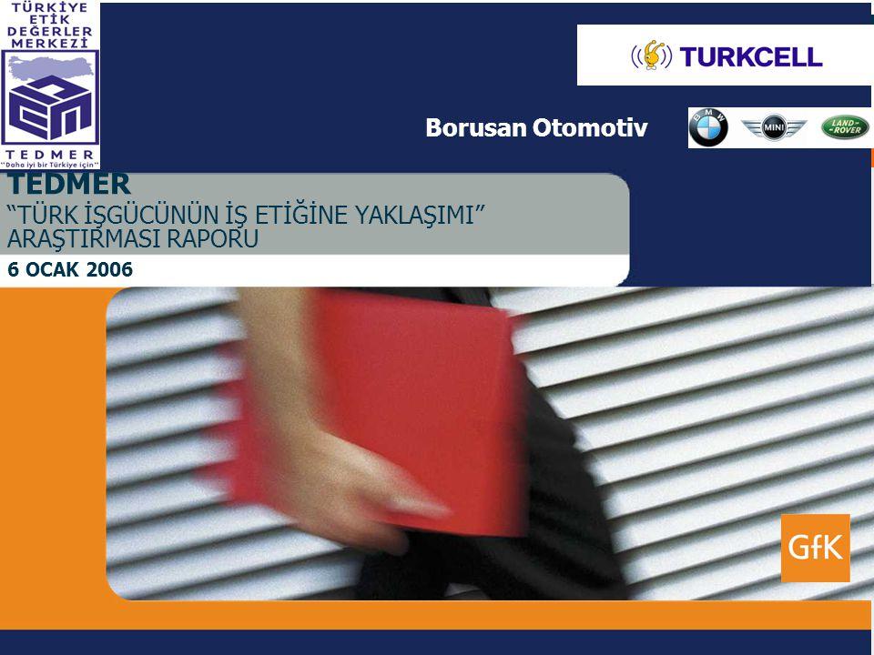 6 Ocak 2006 GfK TürkiyeCustom ResearchGrowth from Knowledge 1 TEDMER TÜRK İŞGÜCÜNÜN İŞ ETİĞİNE YAKLAŞIMI ARAŞTIRMASI RAPORU 6 OCAK 2006 Borusan Otomotiv