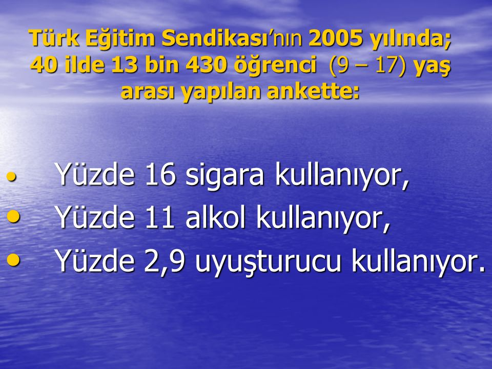 Türk Eğitim Sendikası'nın 2005 yılında; 40 ilde 13 bin 430 öğrenci (9 – 17) yaş arası yapılan ankette: • Yüzde 16 sigara kullanıyor, • Yüzde 11 alkol