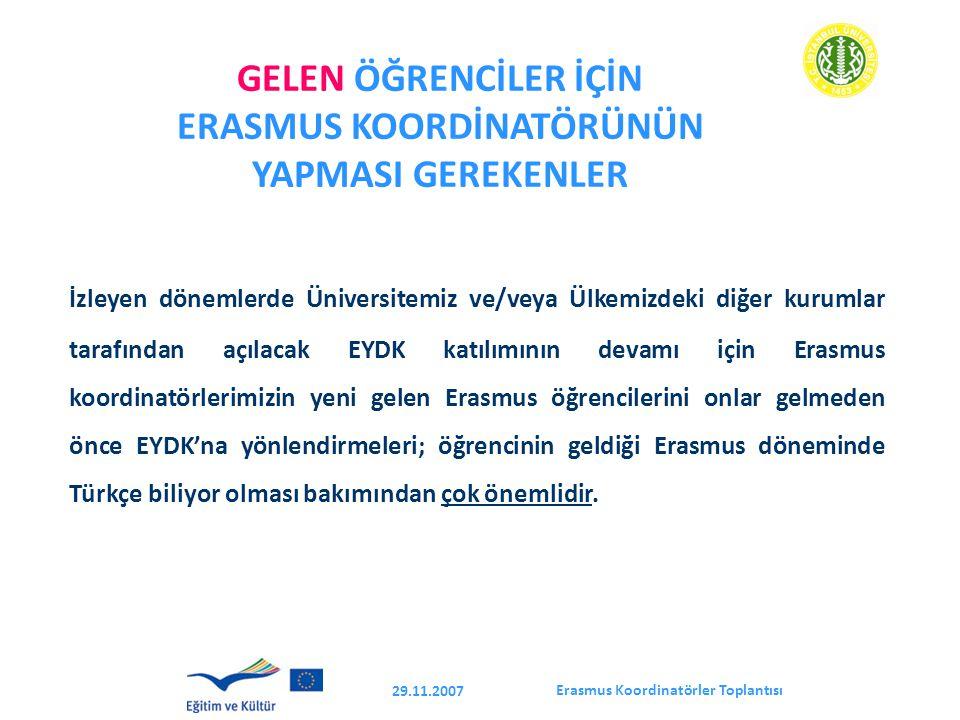 Erasmus Koordinatörler Toplantısı 29.11.2007 GELEN ÖĞRENCİLER İÇİN ERASMUS KOORDİNATÖRÜNÜN YAPMASI GEREKENLER İzleyen dönemlerde Üniversitemiz ve/veya Ülkemizdeki diğer kurumlar tarafından açılacak EYDK katılımının devamı için Erasmus koordinatörlerimizin yeni gelen Erasmus öğrencilerini onlar gelmeden önce EYDK'na yönlendirmeleri; öğrencinin geldiği Erasmus döneminde Türkçe biliyor olması bakımından çok önemlidir.
