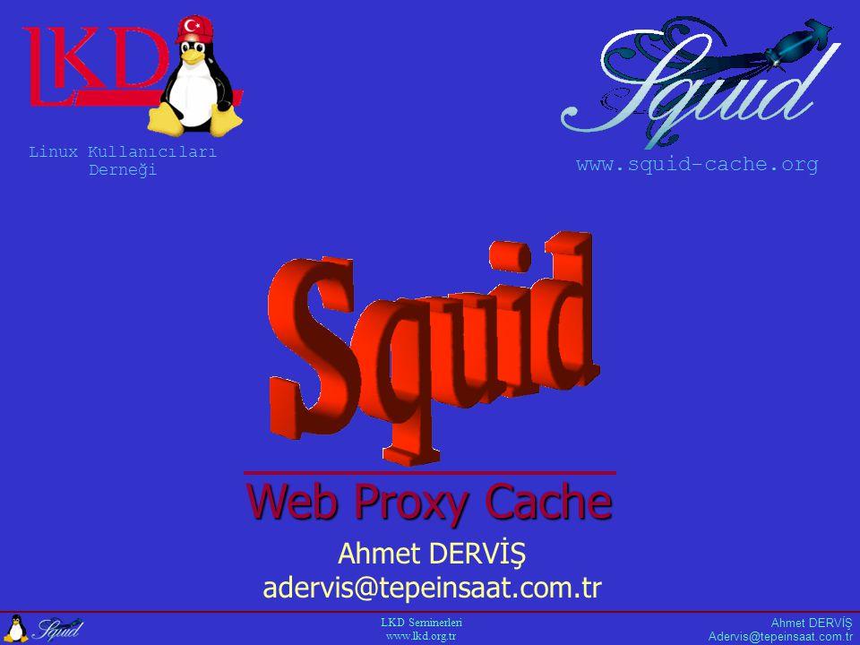 Ahmet DERVİŞ LKD Seminerleri www.lkd.org.tr A C L Örnekler Acl all src 0/0 http_access allow all Acl users src 192.168.231.0/24 http_access allow users http_access deny all Acl users src 192.168.231.1 192.168.231.4 http_access allow users http_access deny all Acl example dstdomain.linux.org.tr No_cache deny someserver