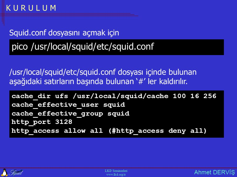 Ahmet DERVİŞ LKD Seminerleri www.lkd.org.tr K U R U L U M cache_dir ufs /usr/local/squid/cache 100 16 256 cache_effective_user squid cache_effective_g