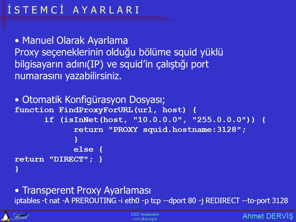 Ahmet DERVİŞ LKD Seminerleri www.lkd.org.tr İ S T E M C İ A Y A R L A R I • Manuel Olarak Ayarlama Proxy seçeneklerinin olduğu bölüme squid yüklü bilgisayarın adını(IP) ve squid'in çalıştığı port numarasını yazabilirsiniz.