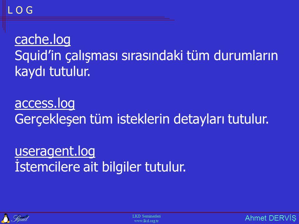 Ahmet DERVİŞ LKD Seminerleri www.lkd.org.tr L O G cache.log Squid'in çalışması sırasındaki tüm durumların kaydı tutulur.