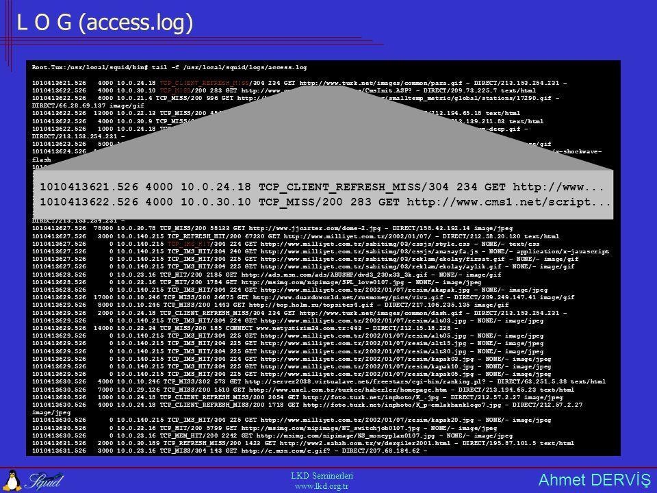 Ahmet DERVİŞ LKD Seminerleri www.lkd.org.tr L O G (access.log) Root.Tux:/usr/local/squid/bin# tail -f /usr/local/squid/logs/access.log 1010413621.526