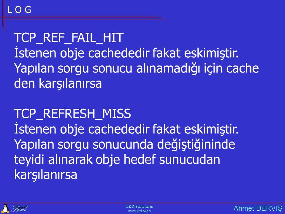 Ahmet DERVİŞ LKD Seminerleri www.lkd.org.tr L O G TCP_REF_FAIL_HIT İstenen obje cachededir fakat eskimiştir.
