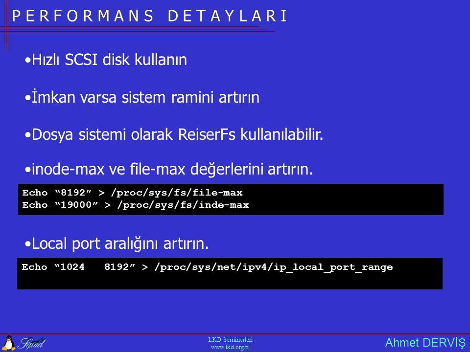 Ahmet DERVİŞ LKD Seminerleri www.lkd.org.tr P E R F O R M A N S D E T A Y L A R I •Hızlı SCSI disk kullanın •İmkan varsa sistem ramini artırın •Dosya sistemi olarak ReiserFs kullanılabilir.