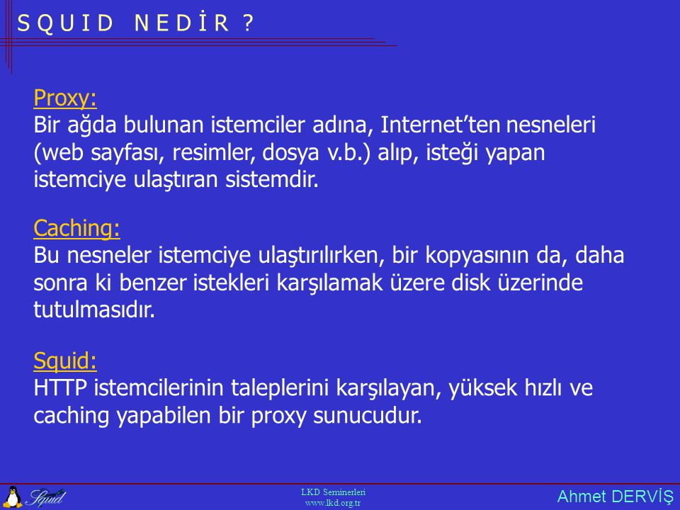 Ahmet DERVİŞ LKD Seminerleri www.lkd.org.tr K A Y N A K L A R http://squid-docs.sourceforge.net/latest/html/book1.htm http://www.visolve.com/squidman/Configuration%20Guide.html http://www.visolve.com/images/wptrcache.pfg http://www.hpl.hp.com/techreports/1999/HPL-1999-69.html http://www.linux.org.tr/people/ilker/squid/elkitabi.html Squid-users@squid-cache.org