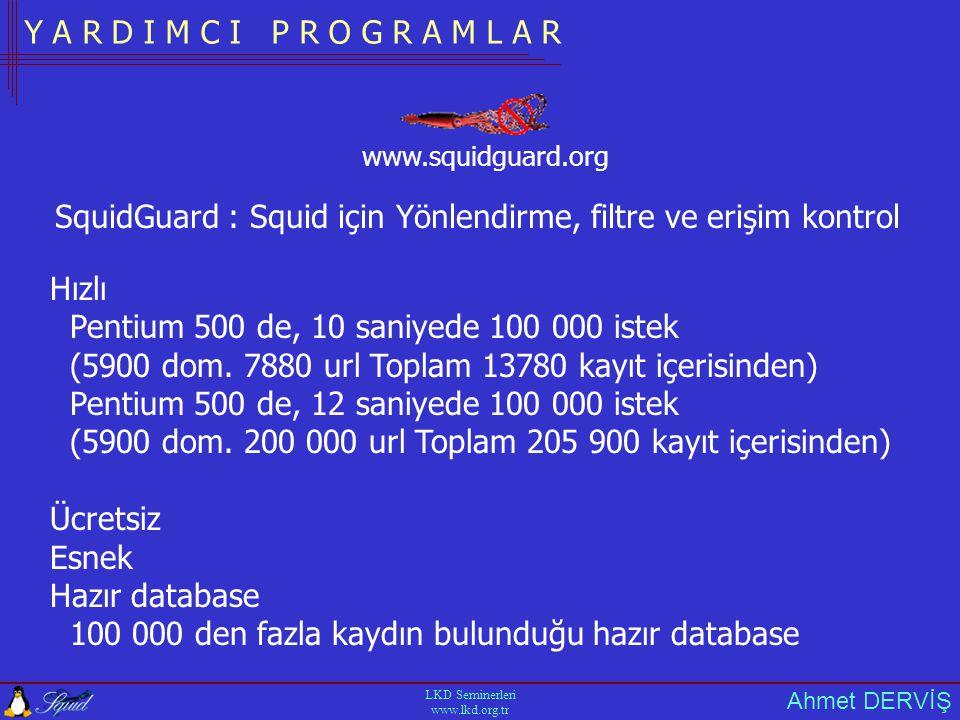 Ahmet DERVİŞ LKD Seminerleri www.lkd.org.tr Y A R D I M C I P R O G R A M L A R SquidGuard : Squid için Yönlendirme, filtre ve erişim kontrol Hızlı Pentium 500 de, 10 saniyede 100 000 istek (5900 dom.