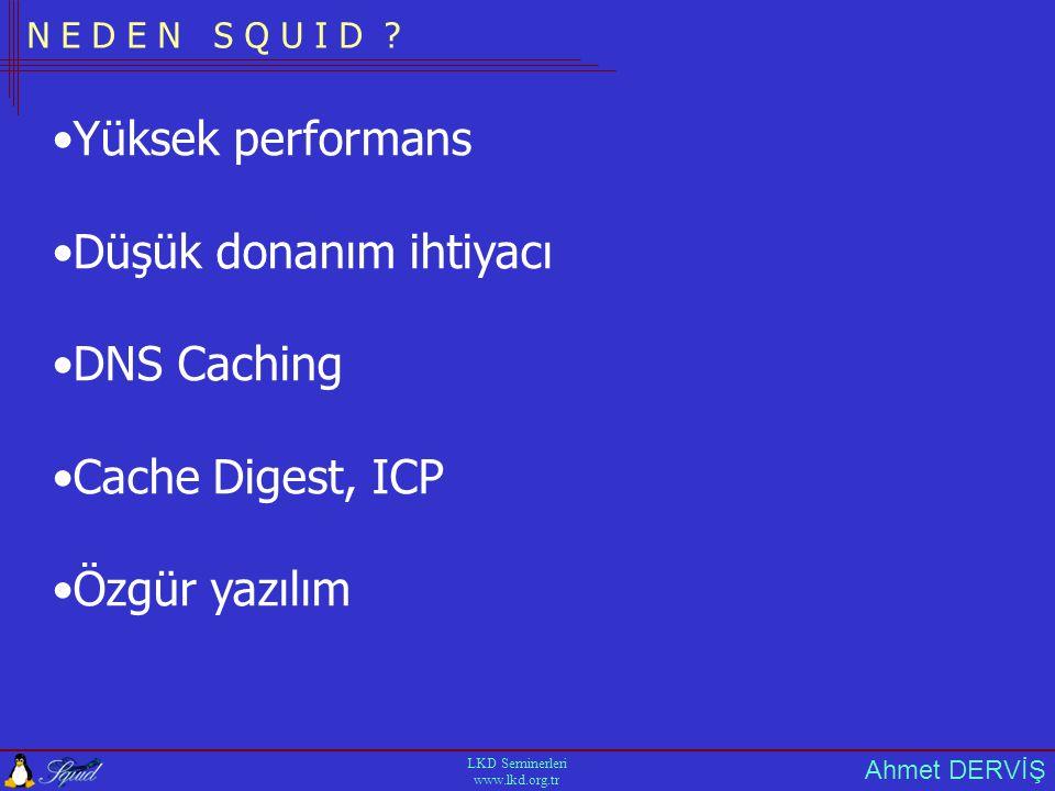 Ahmet DERVİŞ LKD Seminerleri www.lkd.org.tr P E R F O R M A N S D E T A Y L A R I Ramin Performansa Etkisi Ram büyük olursa cache erişim süresi düşer Internet üzerindeki her objenin yaklaşık boyutu = 13 Kb Her bir objenin bellekteli disk adres bilgisi = 75 Byte 1 GB lik cache boyutu ile yaklaşık obje sayısı = 80 000 80000 x 75 = 6~ MB bellek gerekir Squid in kendisi, işletim sisteminin bellek kullanımı bu degerlere dahil değildir