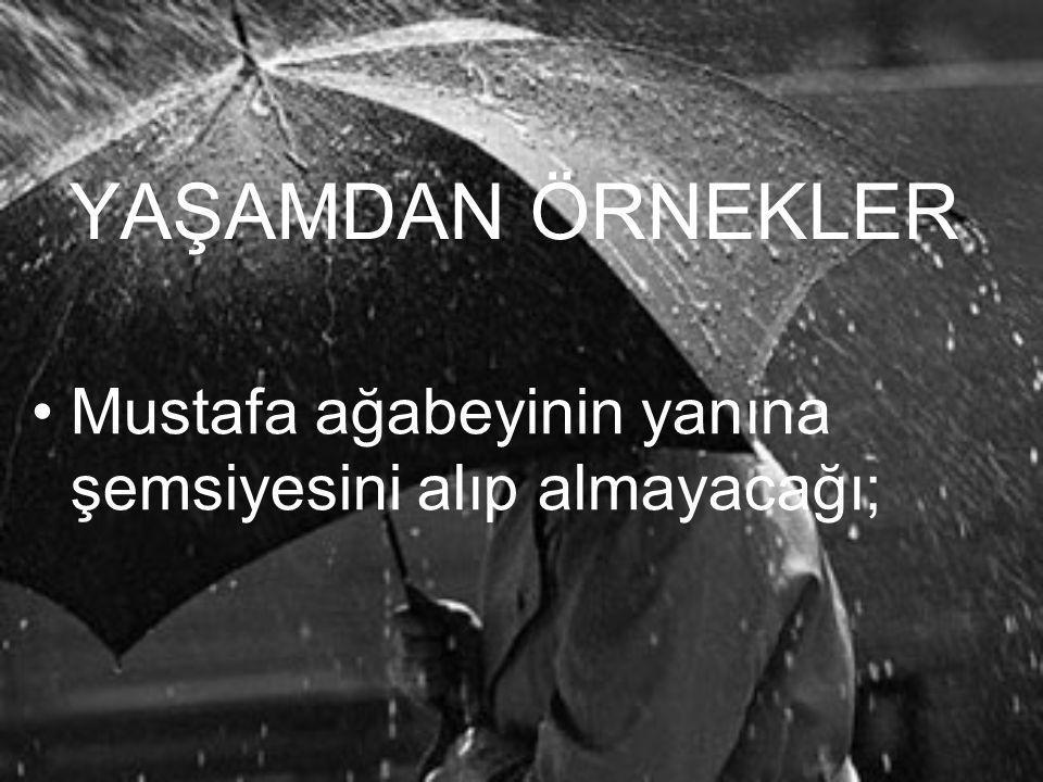YAŞAMDAN ÖRNEKLER •M•Mustafa ağabeyinin yanına şemsiyesini alıp almayacağı;