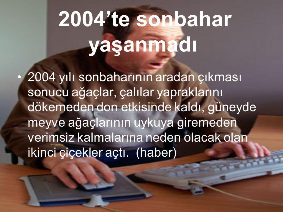 2004'te sonbahar yaşanmadı •2•2004 yılı sonbaharının aradan çıkması sonucu ağaçlar, çalılar yapraklarını dökemeden don etkisinde kaldı, güneyde meyve