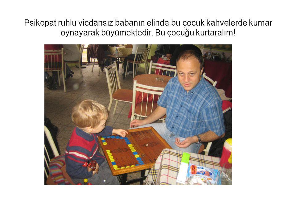 Psikopat ruhlu vicdansız babanın elinde bu çocuk kahvelerde kumar oynayarak büyümektedir.