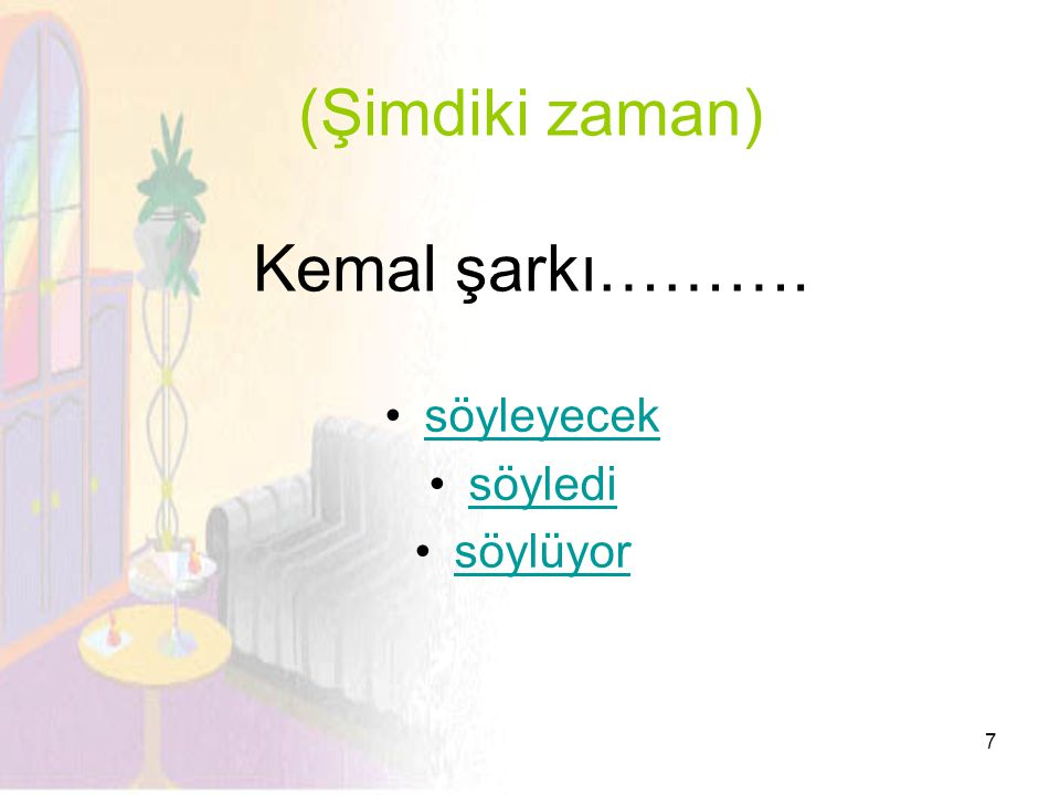7 (Şimdiki zaman) Kemal şarkı………. •söyleyeceksöyleyecek •söyledisöyledi •söylüyorsöylüyor