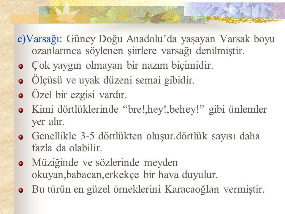 c)Varsağı: Güney Doğu Anadolu'da yaşayan Varsak boyu ozanlarınca söylenen şiirlere varsağı denilmiştir.