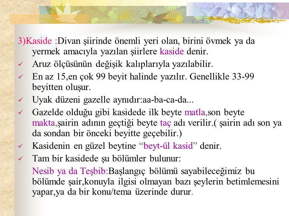 3)Kaside :Divan şiirinde önemli yeri olan, birini övmek ya da yermek amacıyla yazılan şiirlere kaside denir.
