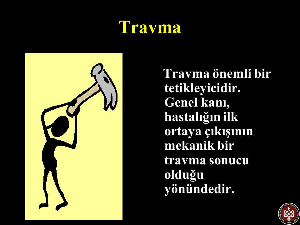 Travma Travma önemli bir tetikleyicidir. Genel kanı, hastalığın ilk ortaya çıkışının mekanik bir travma sonucu olduğu yönündedir.