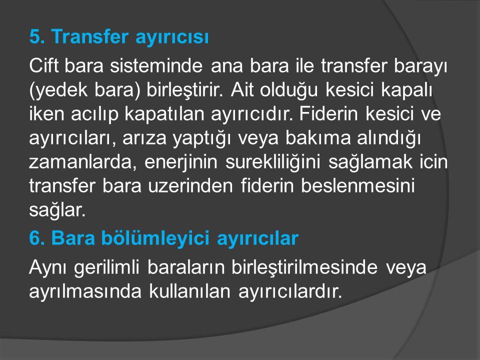 5. Transfer ayırıcısı Cift bara sisteminde ana bara ile transfer barayı (yedek bara) birleştirir. Ait olduğu kesici kapalı iken acılıp kapatılan ayırı