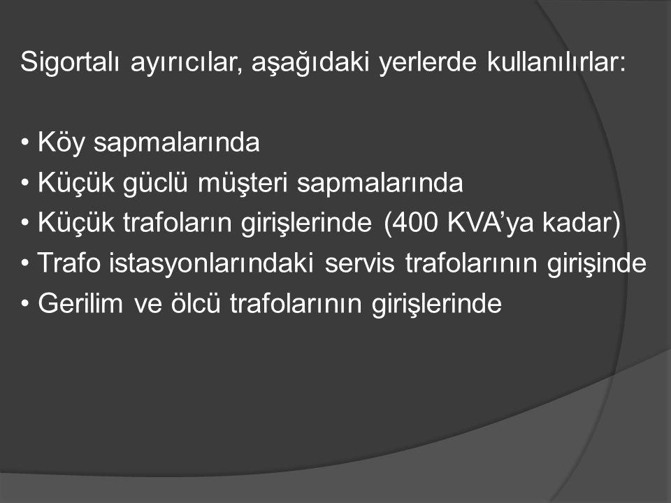 Sigortalı ayırıcılar, aşağıdaki yerlerde kullanılırlar: • Köy sapmalarında • Küçük güclü müşteri sapmalarında • Küçük trafoların girişlerinde (400 KVA