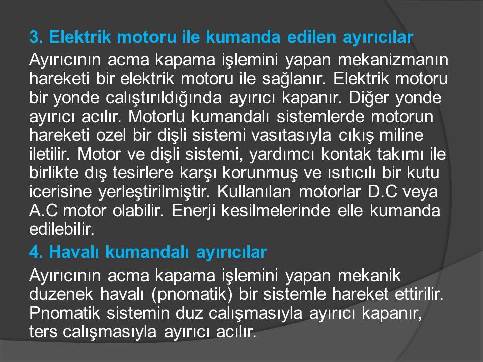 3. Elektrik motoru ile kumanda edilen ayırıcılar Ayırıcının acma kapama işlemini yapan mekanizmanın hareketi bir elektrik motoru ile sağlanır. Elektri