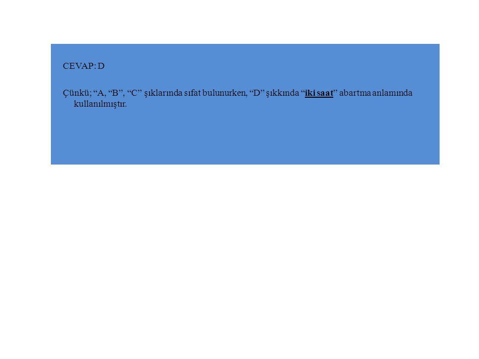 CEVAP: D Çünkü; A, B , C şıklarında sıfat bulunurken, D şıkkında iki saat abartma anlamında kullanılmıştır.