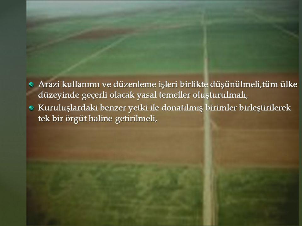 Arazi kullanımı ve düzenleme işleri birlikte düşünülmeli,tüm ülke düzeyinde geçerli olacak yasal temeller oluşturulmalı, Kuruluşlardaki benzer yetki i