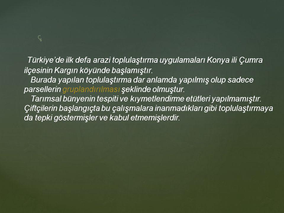 Türkiye'de ilk defa arazi toplulaştırma uygulamaları Konya ili Çumra ilçesinin Kargın köyünde başlamıştır. Burada yapılan toplulaştırma dar anlamda ya