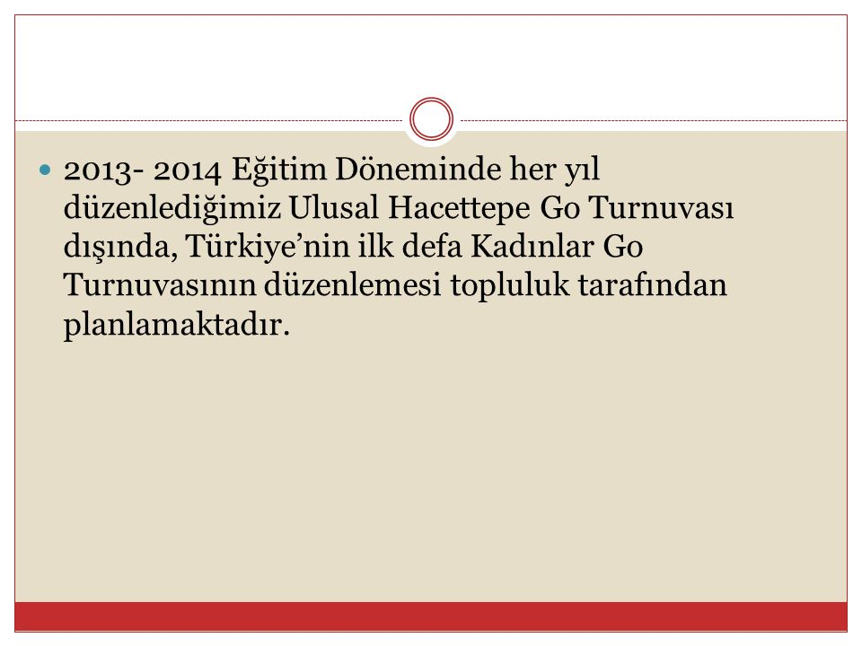  2013- 2014 Eğitim Döneminde her yıl düzenlediğimiz Ulusal Hacettepe Go Turnuvası dışında, Türkiye'nin ilk defa Kadınlar Go Turnuvasının düzenlemesi
