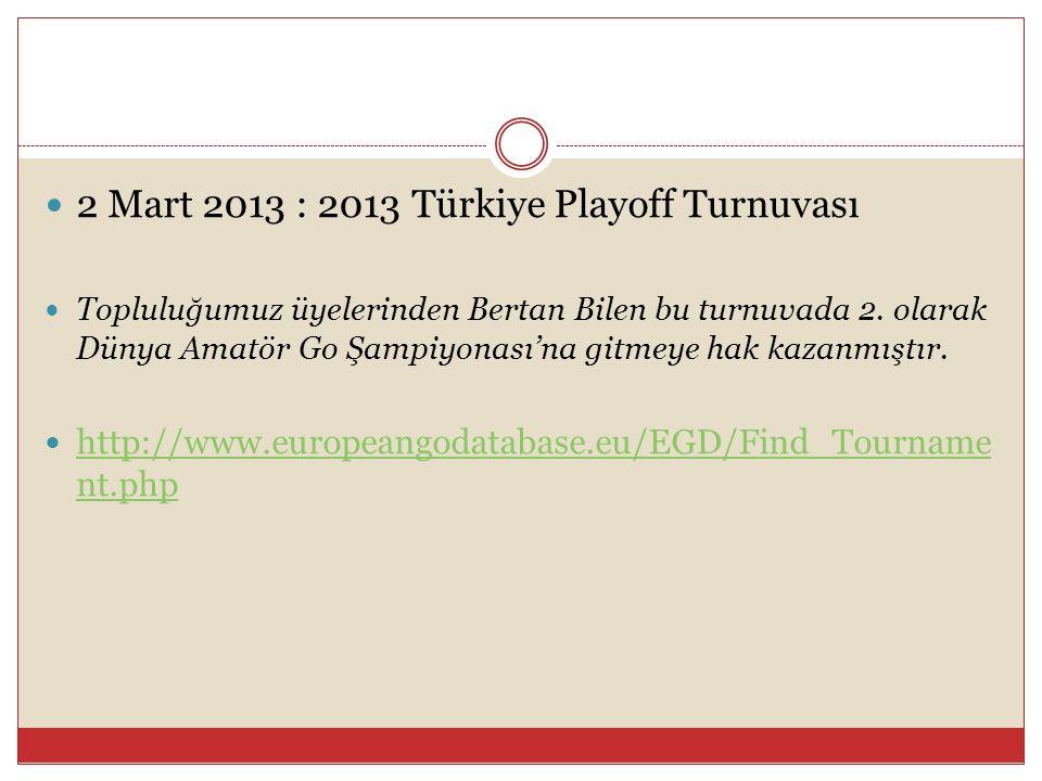  2 Mart 2013 : 2013 Türkiye Playoff Turnuvası  Topluluğumuz üyelerinden Bertan Bilen bu turnuvada 2. olarak Dünya Amatör Go Şampiyonası'na gitmeye h
