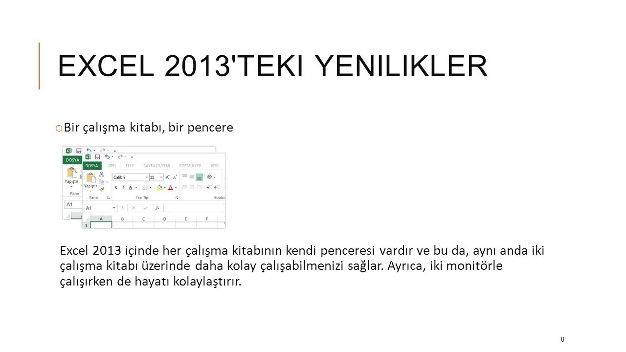 EXCEL 2013 TEKI YENILIKLER o Bir çalışma kitabı, bir pencere Excel 2013 içinde her çalışma kitabının kendi penceresi vardır ve bu da, aynı anda iki çalışma kitabı üzerinde daha kolay çalışabilmenizi sağlar.