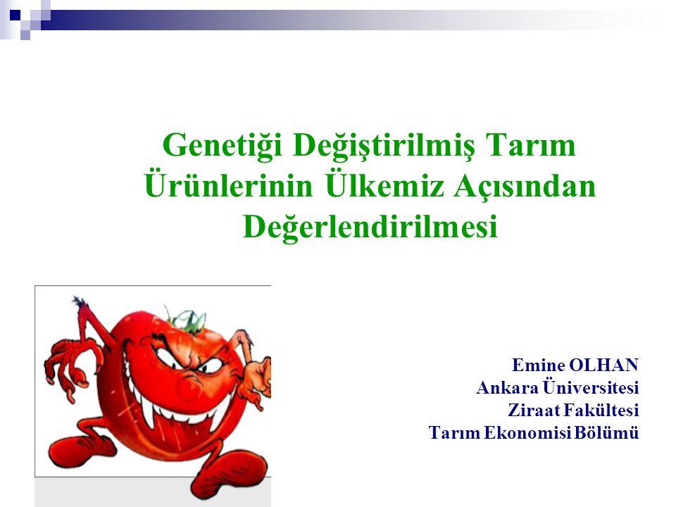 Genetiği Değiştirilmiş Tarım Ürünlerinin Ülkemiz Açısından Değerlendirilmesi Emine OLHAN Ankara Üniversitesi Ziraat Fakültesi Tarım Ekonomisi Bölümü