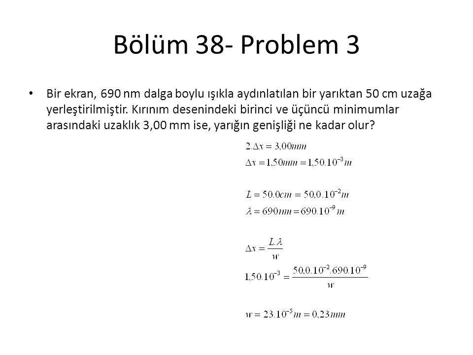 Bölüm 38- Problem 3 • Bir ekran, 690 nm dalga boylu ışıkla aydınlatılan bir yarıktan 50 cm uzağa yerleştirilmiştir. Kırınım desenindeki birinci ve üçü
