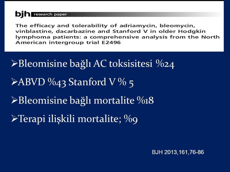  Bleomisine bağlı AC toksisitesi %24  ABVD %43 Stanford V % 5  Bleomisine bağlı mortalite %18  Terapi ilişkili mortalite; %9 BJH 2013,161,76-86