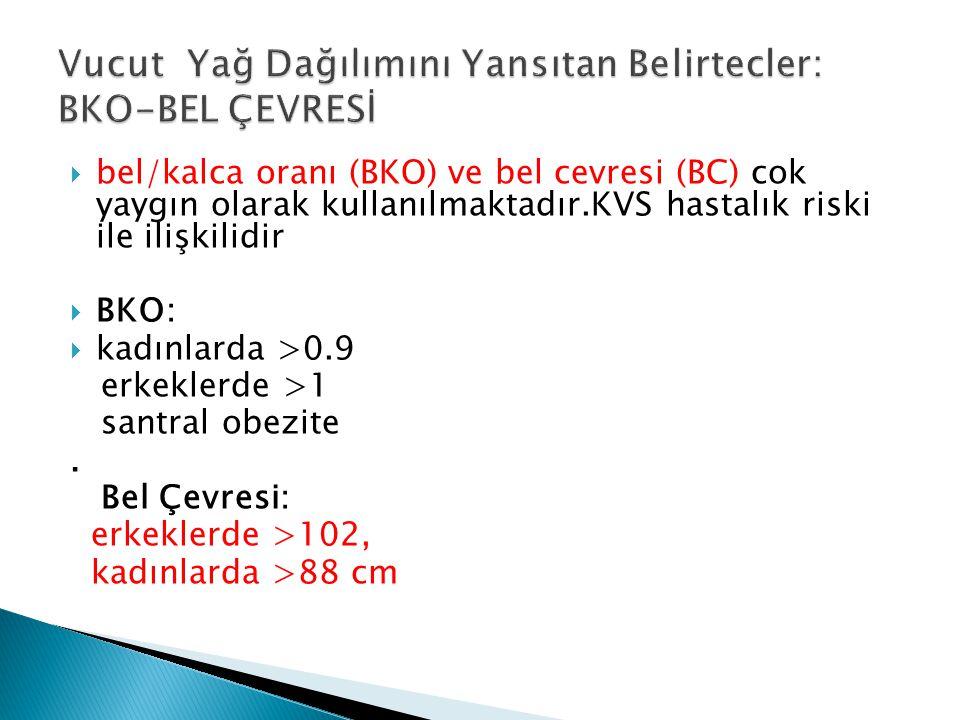  bel/kalca oranı (BKO) ve bel cevresi (BC) cok yaygın olarak kullanılmaktadır.KVS hastalık riski ile ilişkilidir  BKO:  kadınlarda >0.9 erkeklerde