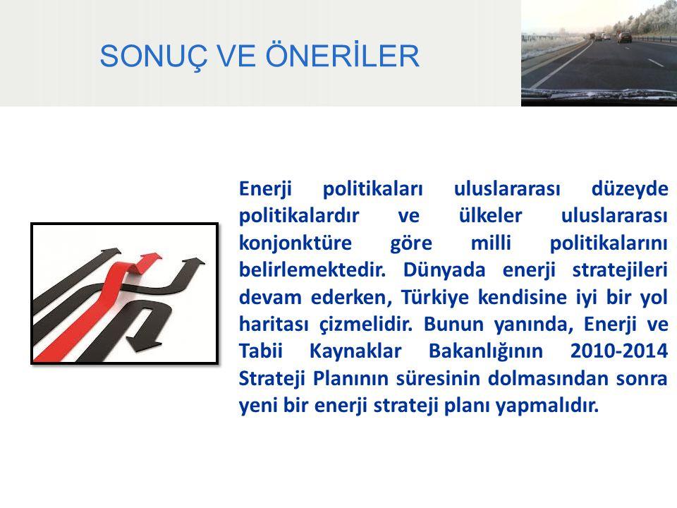 SONUÇ VE ÖNERİLER Enerji politikaları uluslararası düzeyde politikalardır ve ülkeler uluslararası konjonktüre göre milli politikalarını belirlemektedi