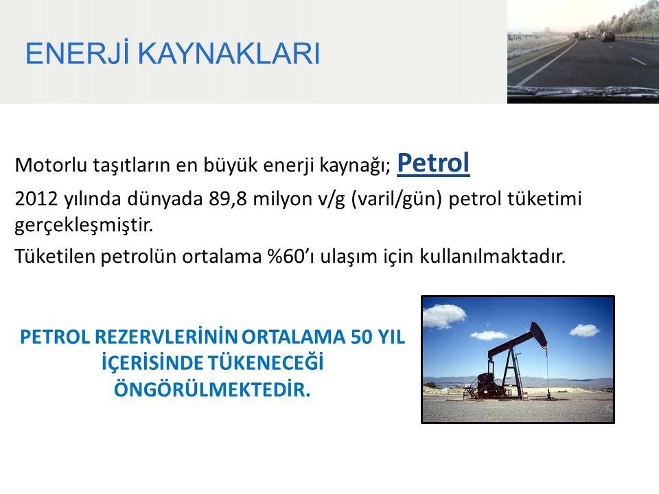 ENERJİ KAYNAKLARI Motorlu taşıtların en büyük enerji kaynağı; Petrol 2012 yılında dünyada 89,8 milyon v/g (varil/gün) petrol tüketimi gerçekleşmiştir.