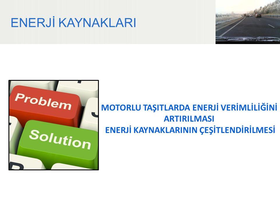 ENERJİ KAYNAKLARI MOTORLU TAŞITLARDA ENERJİ VERİMLİLİĞİNİ ARTIRILMASI ENERJİ KAYNAKLARININ ÇEŞİTLENDİRİLMESİ